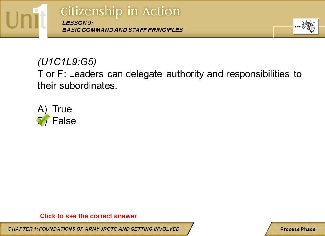 (U1C1L9:G5) T or F: Leaders can delegate authority and responsibilities to their subordinates. True.