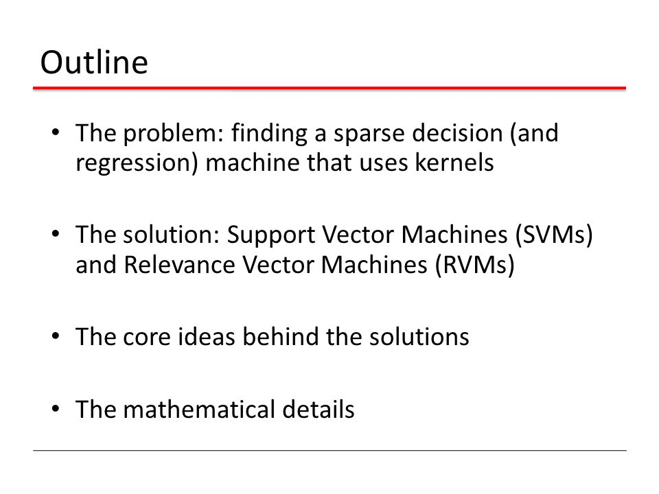 Outline The problem: finding a sparse decision (and regression) machine that uses kernels.