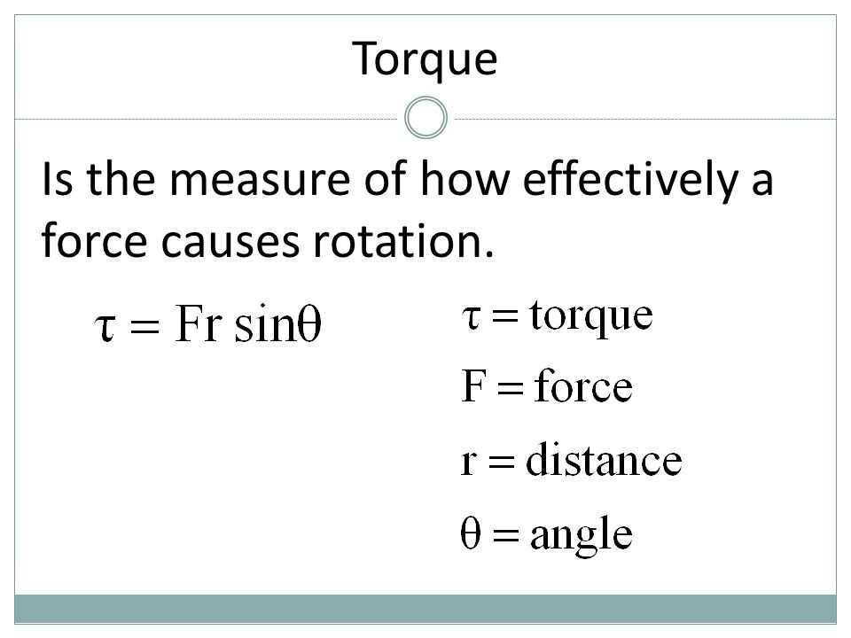 Torque Is the measure of how effectively a force causes rotation.