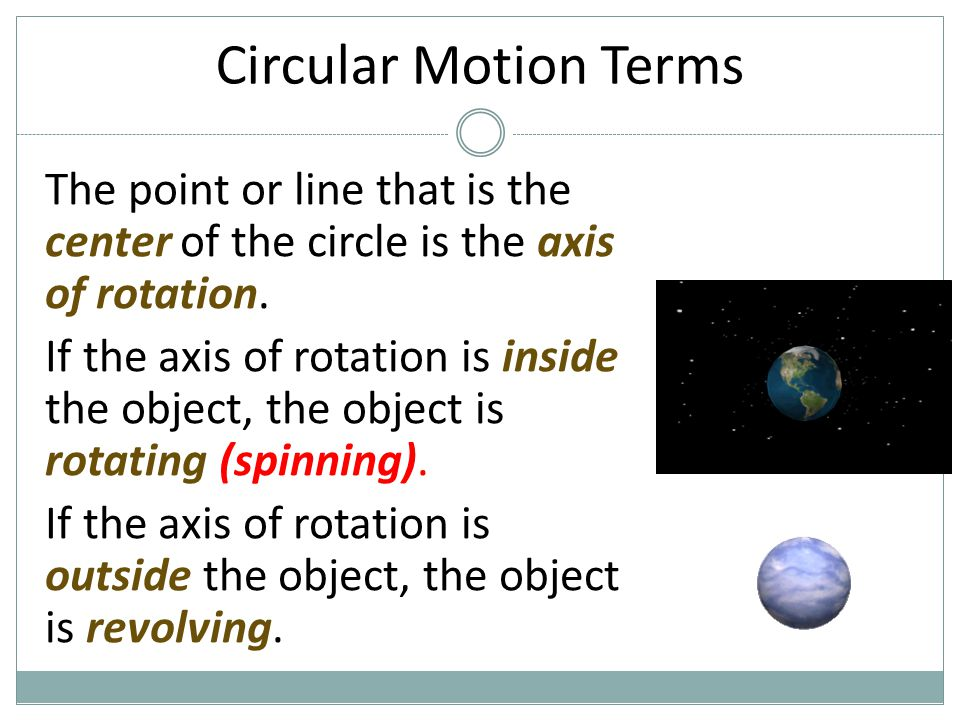 Circular Motion Terms The point or line that is the center of the circle is the axis of rotation.