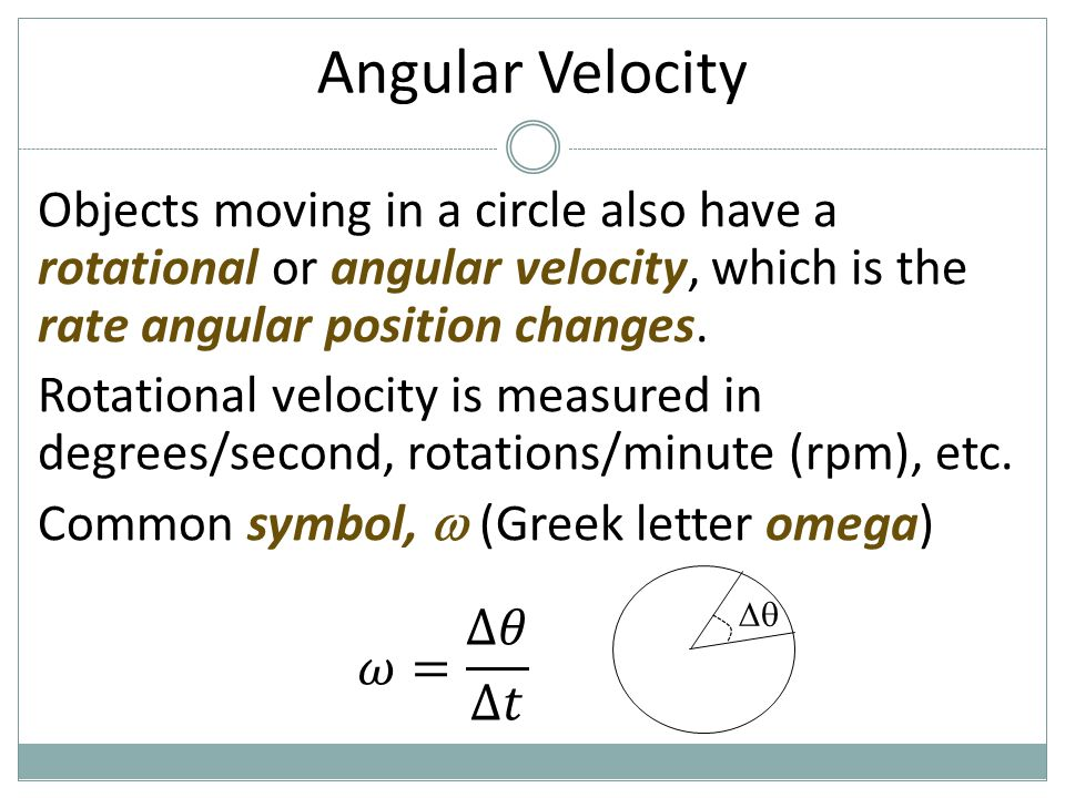 Angular Velocity Objects moving in a circle also have a rotational or angular velocity, which is the rate angular position changes.
