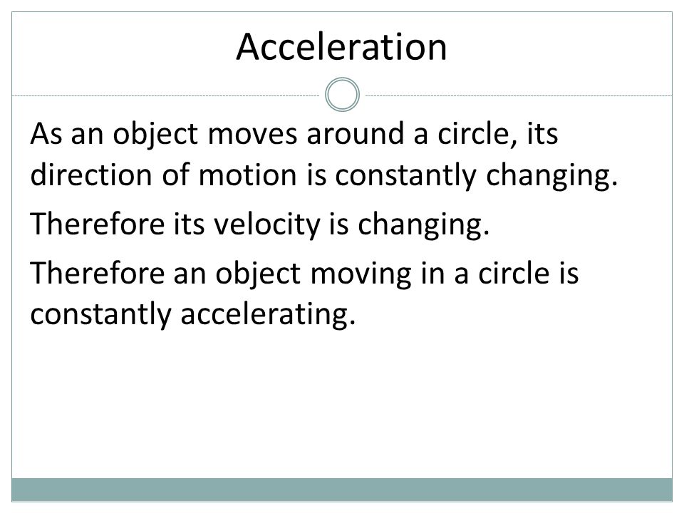 Acceleration As an object moves around a circle, its direction of motion is constantly changing. Therefore its velocity is changing.