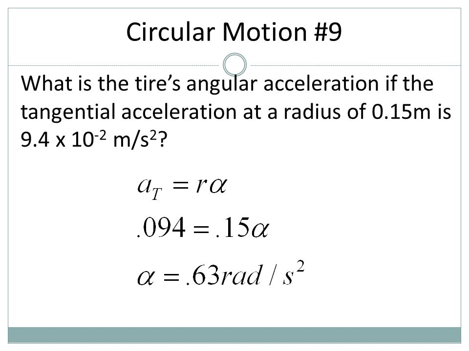 Circular Motion #9 What is the tire's angular acceleration if the tangential acceleration at a radius of 0.15m is 9.4 x 10-2 m/s2