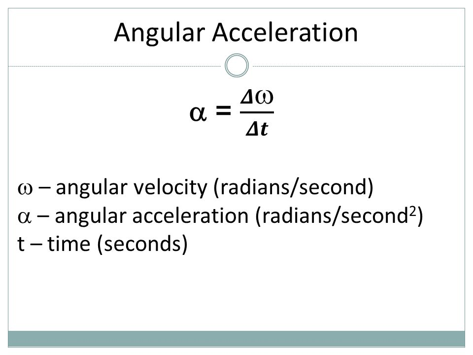 Angular Acceleration  = 𝜟 𝜟𝒕  – angular velocity (radians/second)