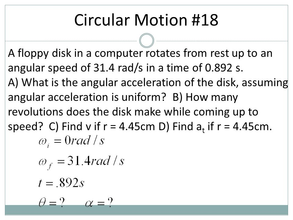 Circular Motion #18 A floppy disk in a computer rotates from rest up to an angular speed of 31.4 rad/s in a time of 0.892 s.
