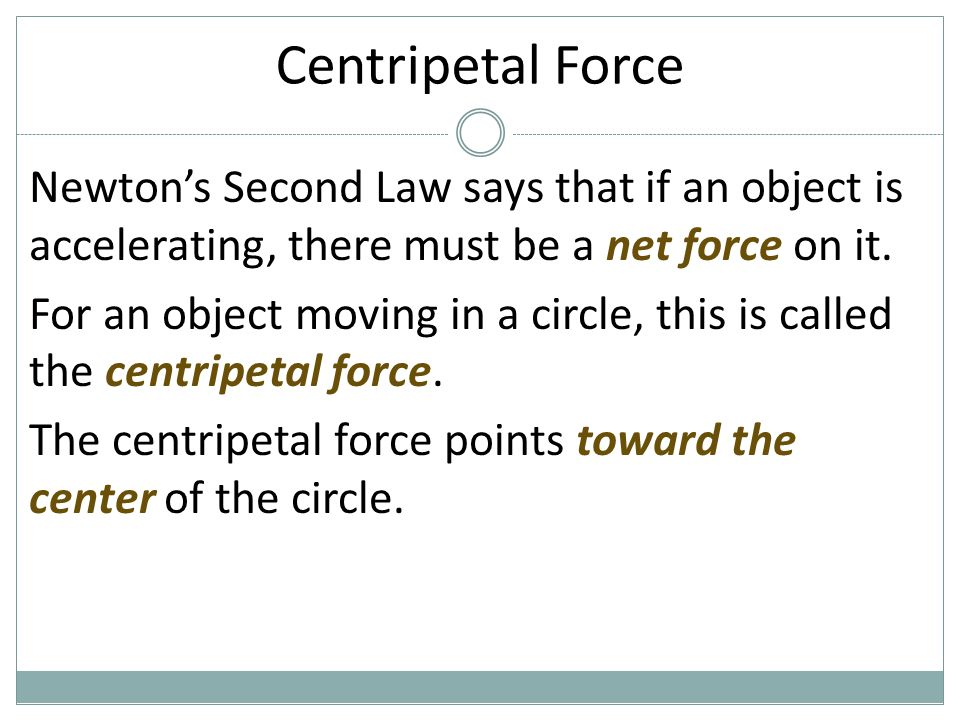 Centripetal Force Newton's Second Law says that if an object is accelerating, there must be a net force on it.