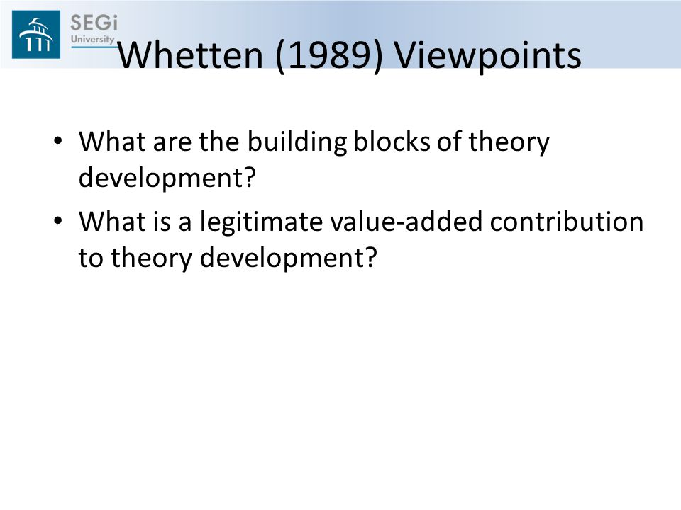 Whetten (1989) Viewpoints What are the building blocks of theory development.