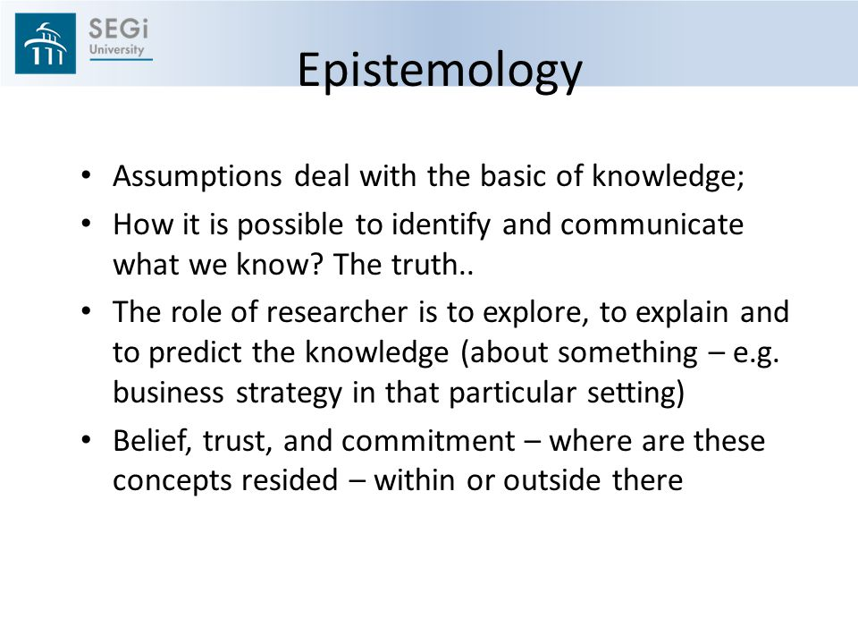 Epistemology Assumptions deal with the basic of knowledge;