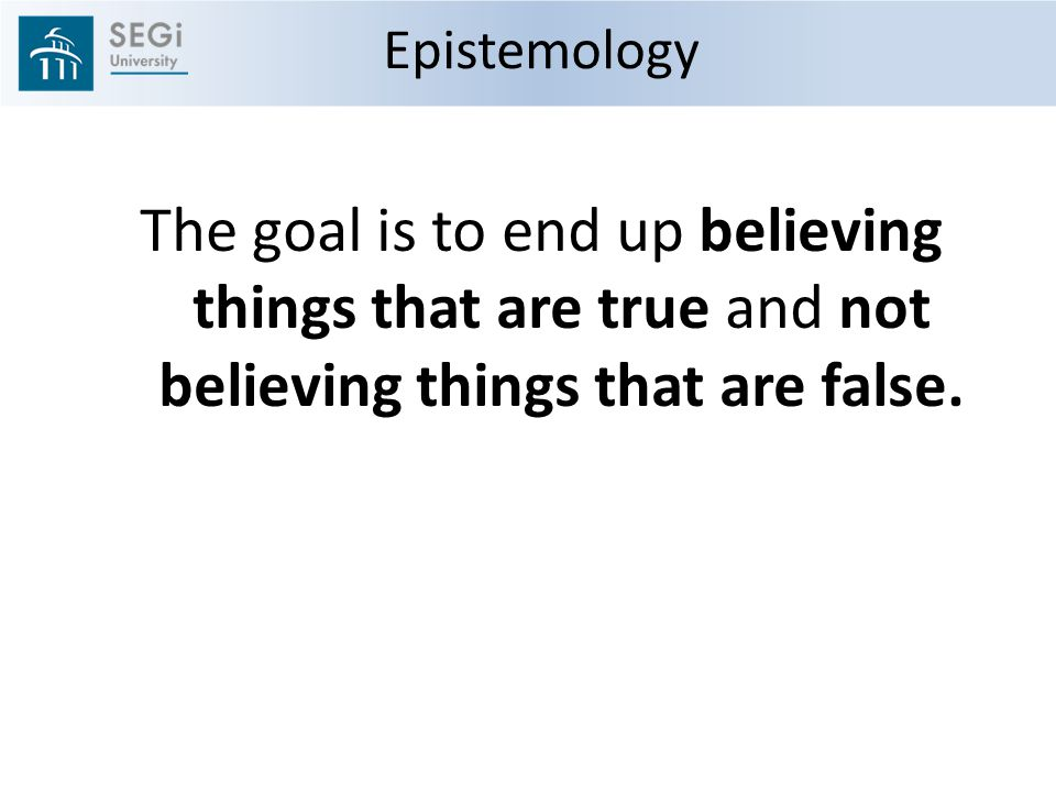 Epistemology The goal is to end up believing things that are true and not believing things that are false.