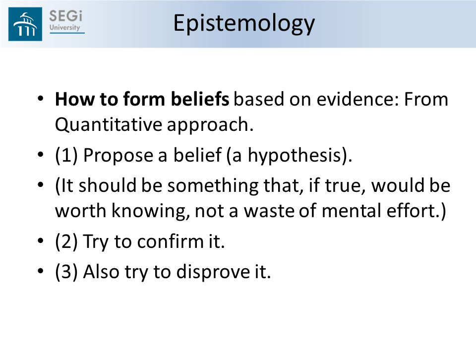 Epistemology How to form beliefs based on evidence: From Quantitative approach. (1) Propose a belief (a hypothesis).