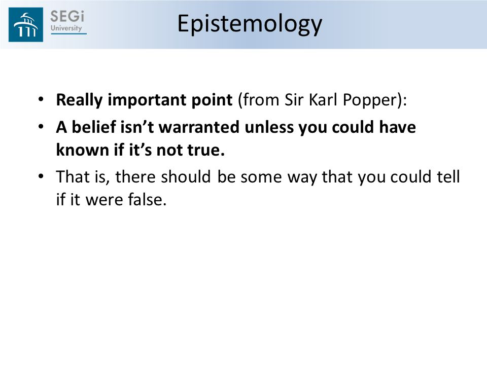 Epistemology Really important point (from Sir Karl Popper):