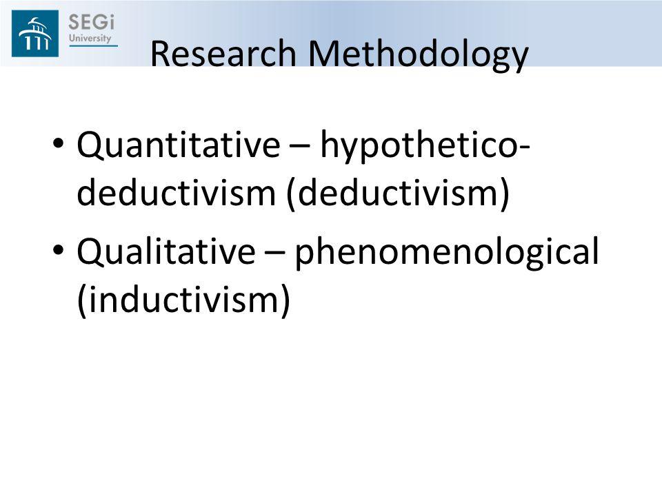 Research Methodology Quantitative – hypothetico-deductivism (deductivism) Qualitative – phenomenological (inductivism)