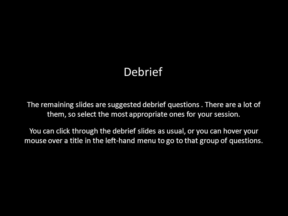 Debrief The remaining slides are suggested debrief questions . There are a lot of them, so select the most appropriate ones for your session.