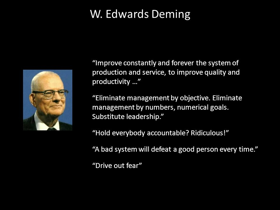 W. Edwards Deming Improve constantly and forever the system of production and service, to improve quality and productivity …