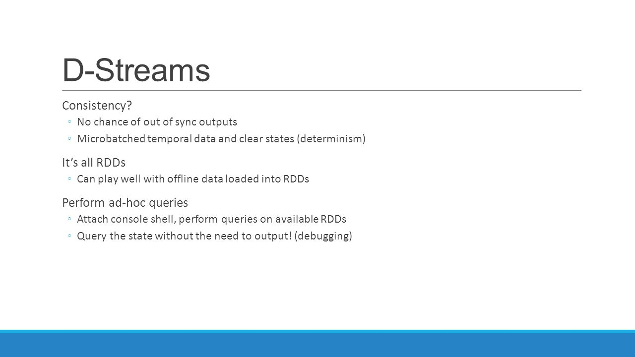 D-Streams Consistency It's all RDDs Perform ad-hoc queries