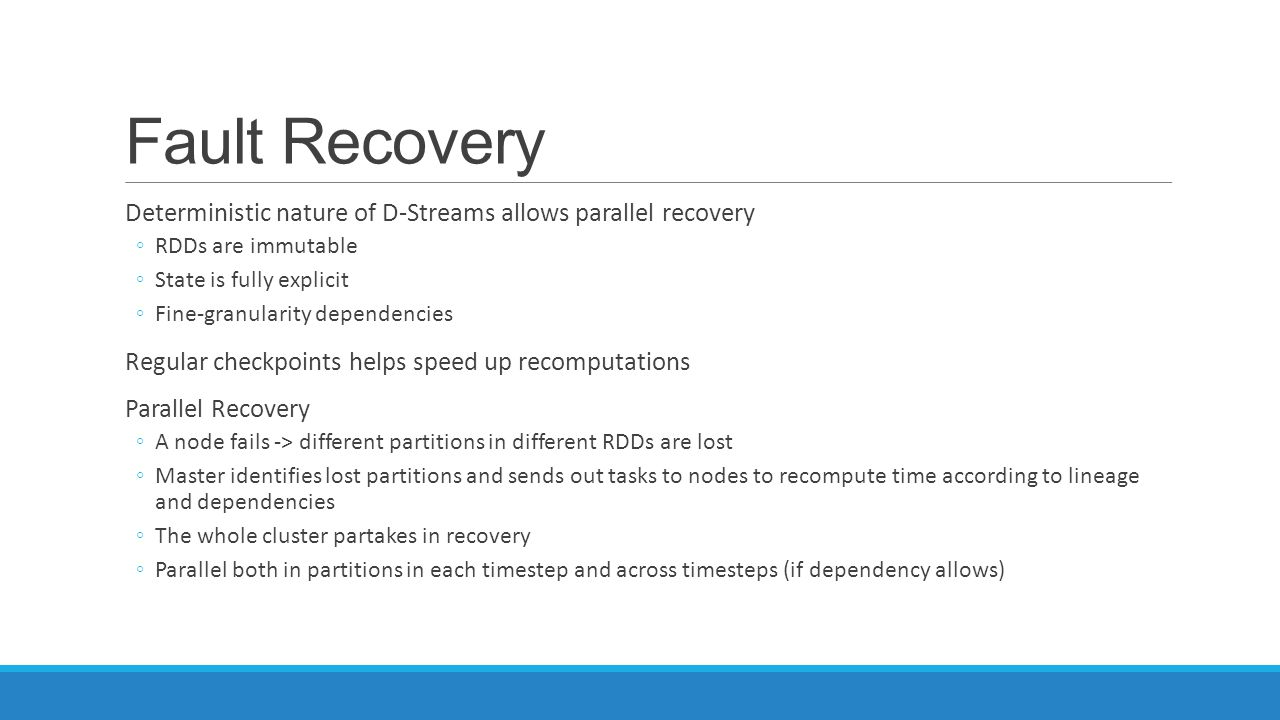Fault Recovery Deterministic nature of D-Streams allows parallel recovery. RDDs are immutable. State is fully explicit.