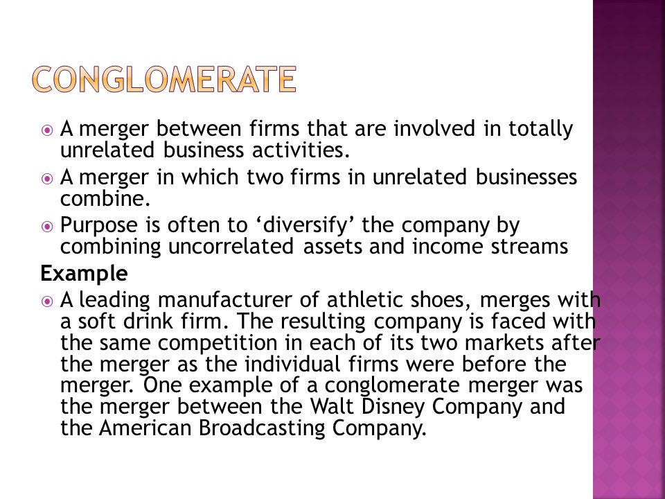 Conglomerate A merger between firms that are involved in totally unrelated business activities.