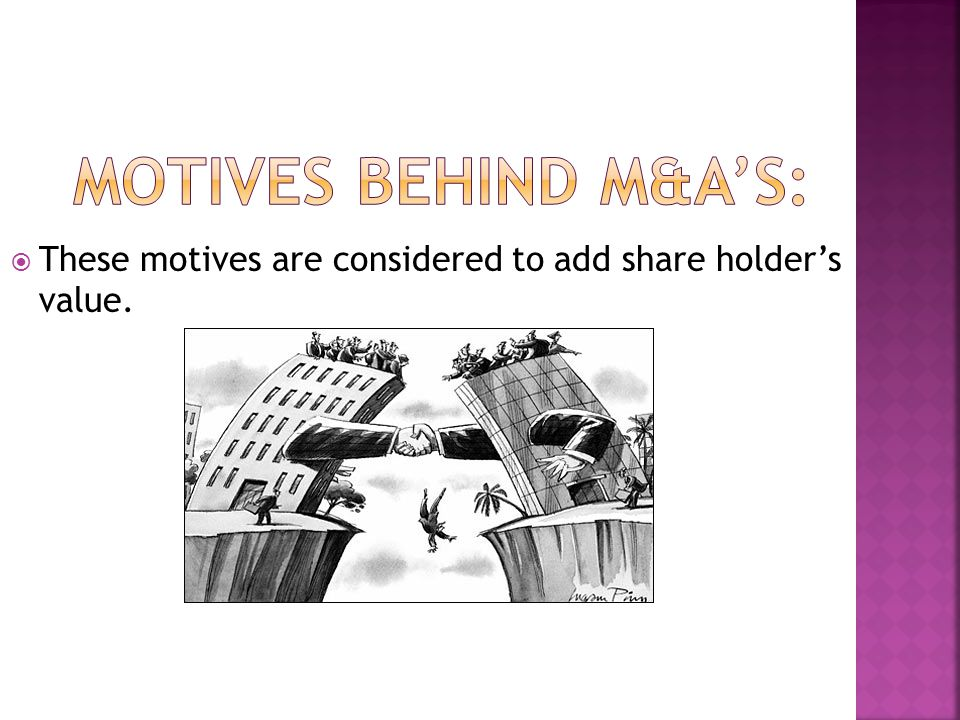 Motives Behind M&A'S: These motives are considered to add share holder's value.