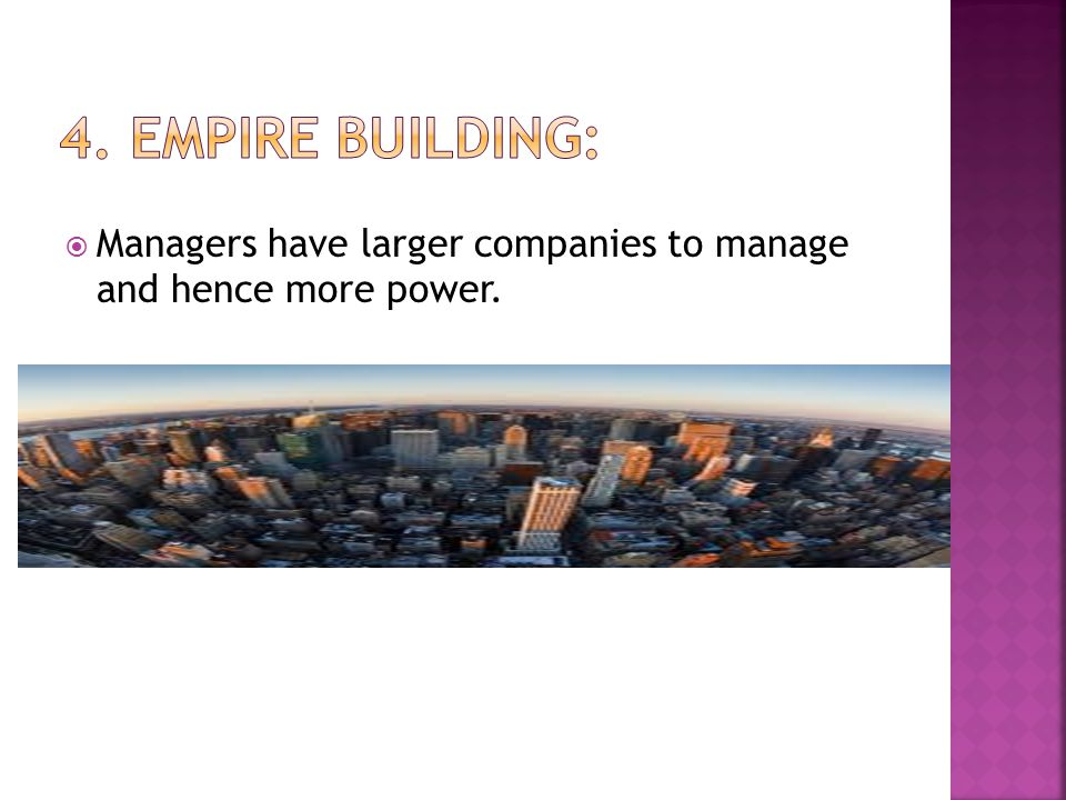 4. Empire Building: Managers have larger companies to manage and hence more power.
