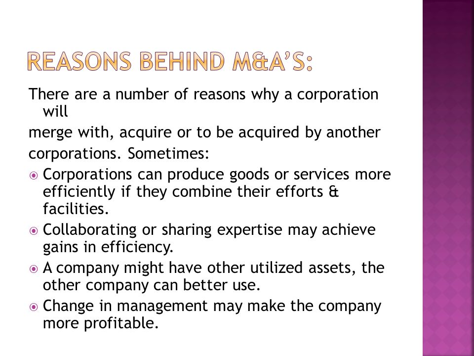 Reasons behind M&A's: There are a number of reasons why a corporation will. merge with, acquire or to be acquired by another.