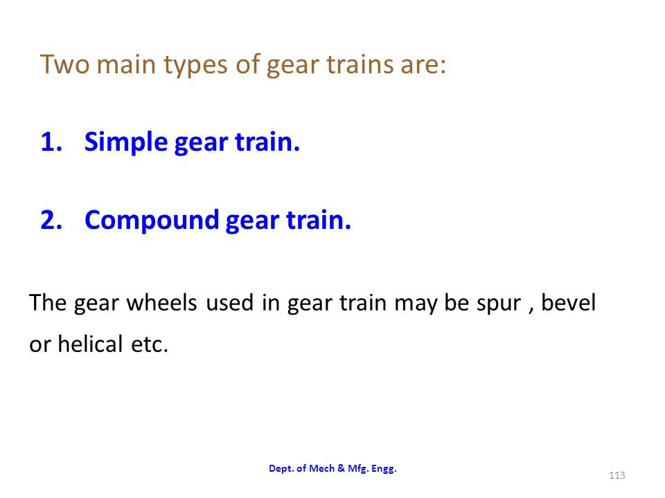 The gear wheels used in gear train may be spur , bevel or helical etc.