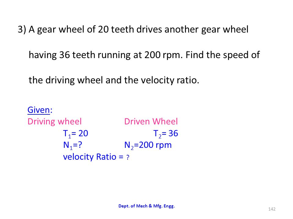 3) A gear wheel of 20 teeth drives another gear wheel having 36 teeth running at 200 rpm. Find the speed of the driving wheel and the velocity ratio.