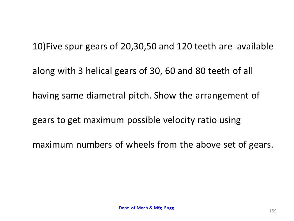 10)Five spur gears of 20,30,50 and 120 teeth are available along with 3 helical gears of 30, 60 and 80 teeth of all having same diametral pitch. Show the arrangement of gears to get maximum possible velocity ratio using maximum numbers of wheels from the above set of gears.