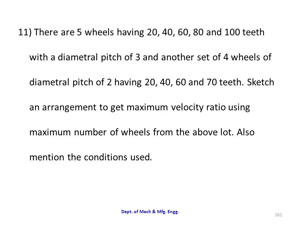 11) There are 5 wheels having 20, 40, 60, 80 and 100 teeth with a diametral pitch of 3 and another set of 4 wheels of diametral pitch of 2 having 20, 40, 60 and 70 teeth. Sketch an arrangement to get maximum velocity ratio using maximum number of wheels from the above lot. Also mention the conditions used.