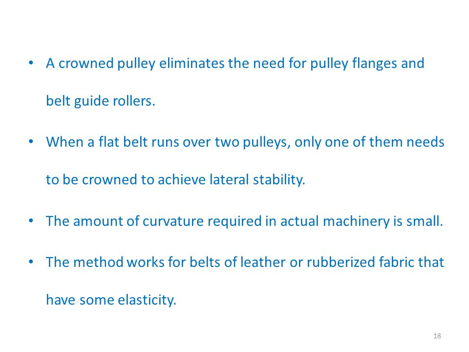 A crowned pulley eliminates the need for pulley flanges and belt guide rollers.