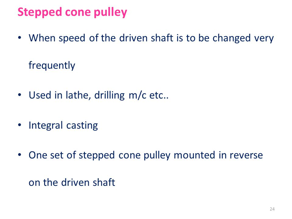 Stepped cone pulley When speed of the driven shaft is to be changed very frequently. Used in lathe, drilling m/c etc..