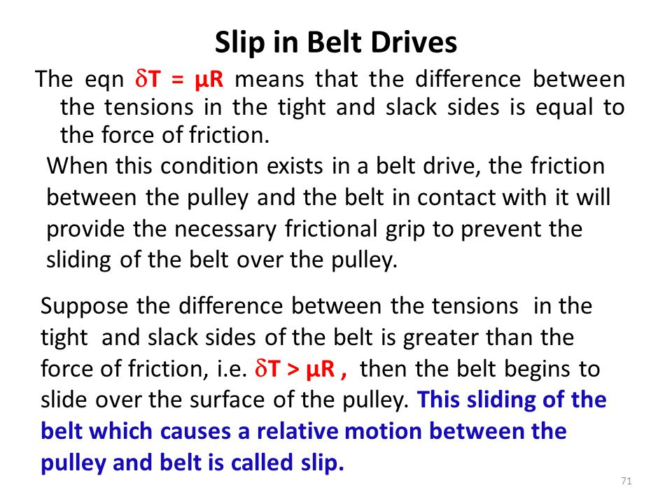 Slip in Belt Drives The eqn T = µR means that the difference between the tensions in the tight and slack sides is equal to the force of friction.