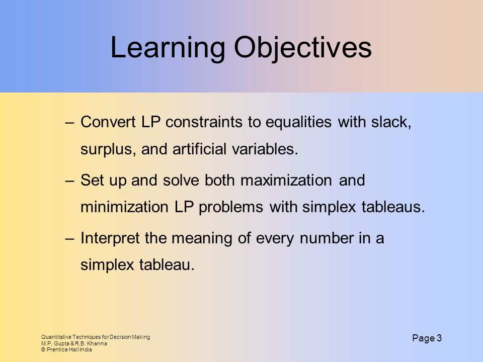 Learning Objectives Convert LP constraints to equalities with slack, surplus, and artificial variables.