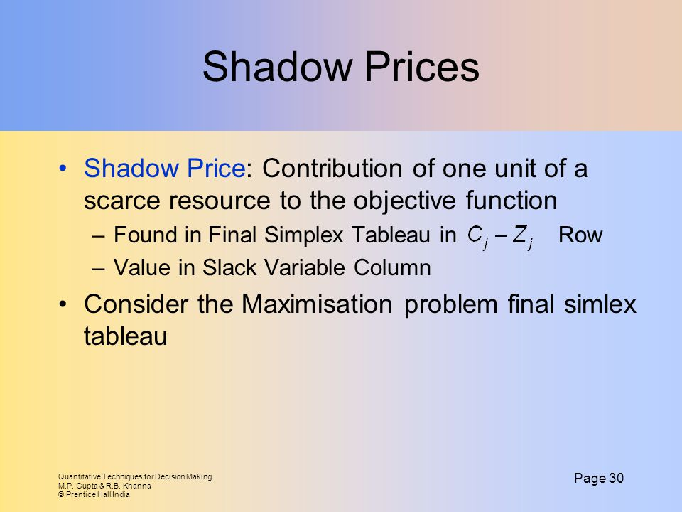 Shadow Prices Shadow Price: Contribution of one unit of a scarce resource to the objective function.
