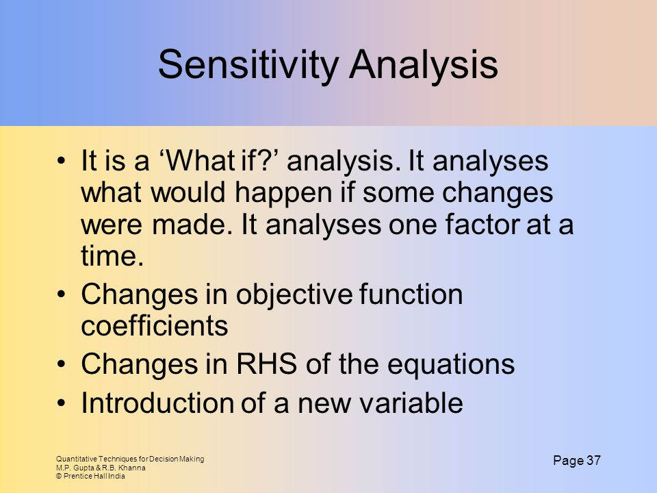 Sensitivity Analysis It is a 'What if ' analysis. It analyses what would happen if some changes were made. It analyses one factor at a time.