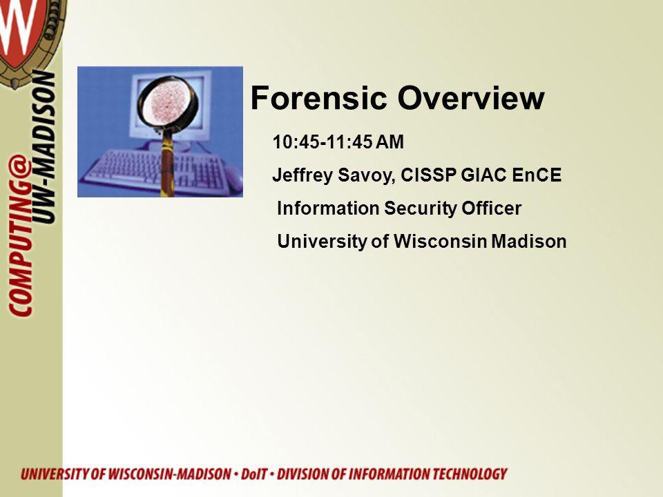 Forensic Overview 10:45-11:45 AM Jeffrey Savoy, CISSP GIAC EnCE