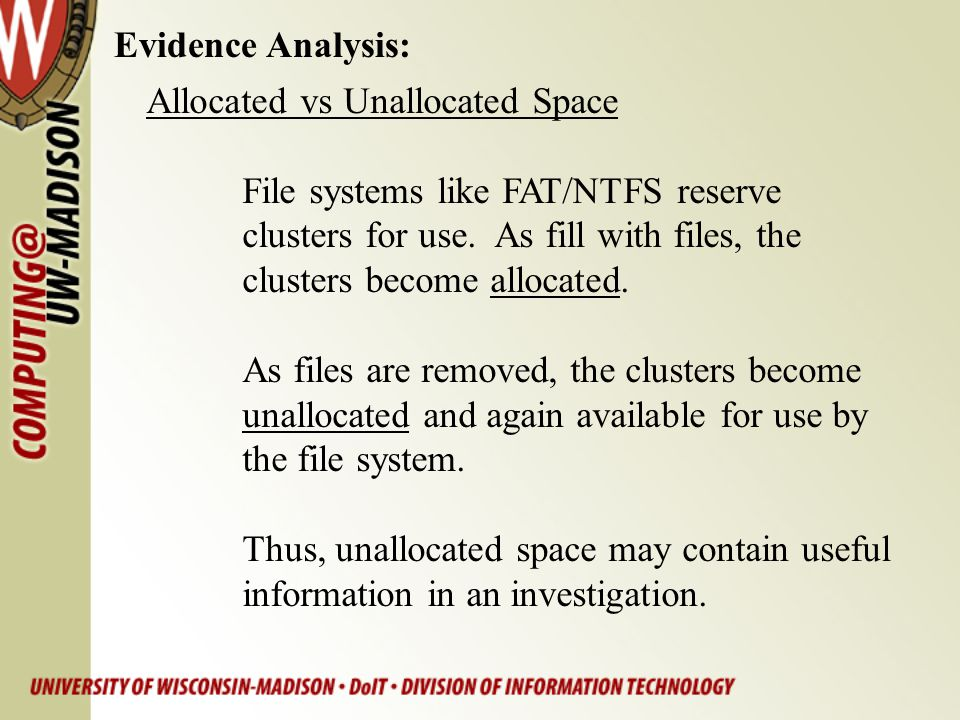 Evidence Analysis: Allocated vs Unallocated Space. File systems like FAT/NTFS reserve. clusters for use. As fill with files, the.