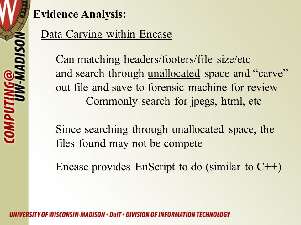 Evidence Analysis: Data Carving within Encase. Can matching headers/footers/file size/etc. and search through unallocated space and carve
