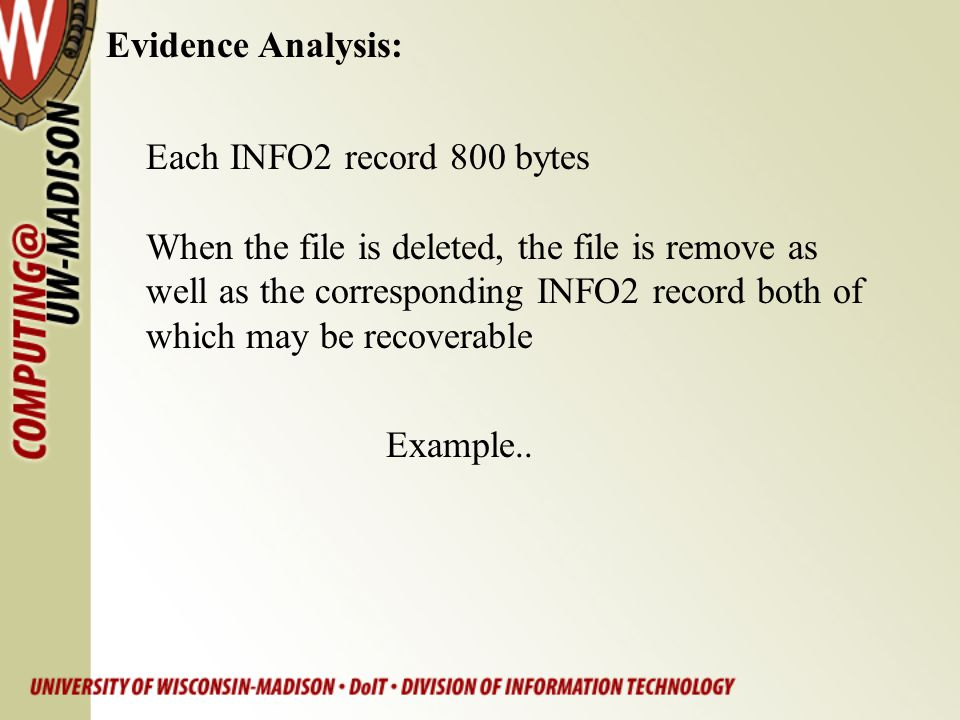Evidence Analysis: Each INFO2 record 800 bytes. When the file is deleted, the file is remove as. well as the corresponding INFO2 record both of.