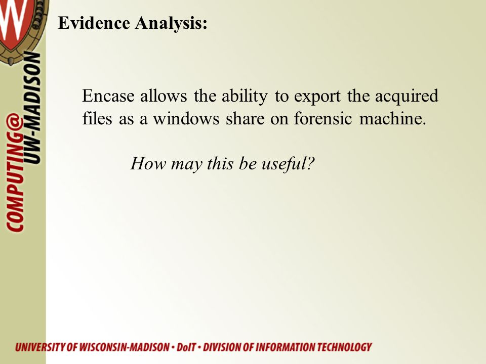 Evidence Analysis: Encase allows the ability to export the acquired. files as a windows share on forensic machine.