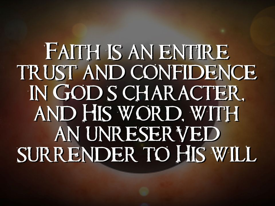 Faith is an entire trust and confidence in God's character, and His word, with an unreserved surrender to His will