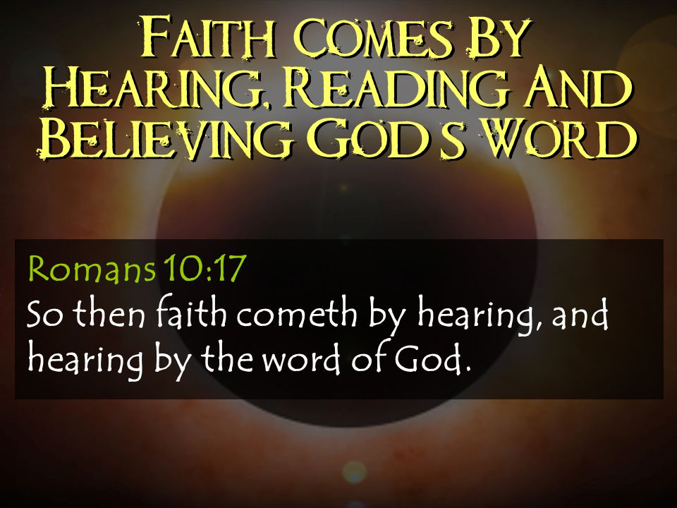 Faith Comes By Hearing, Reading And Believing God's Word
