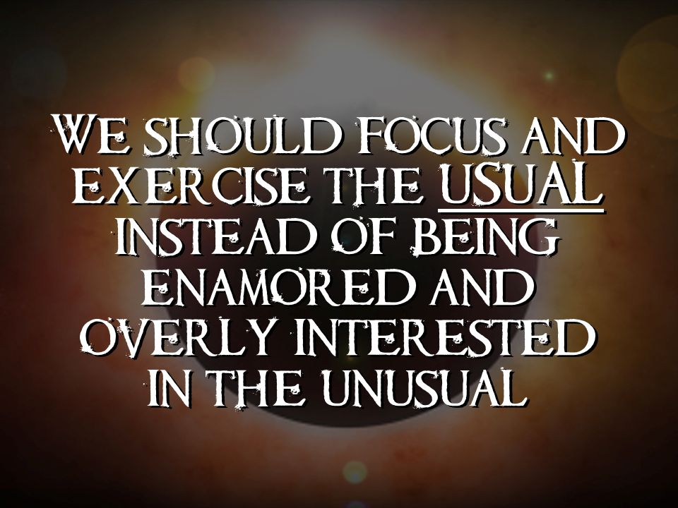 We should focus and exercise the USUAL instead of being enamored and overly interested in the unusual