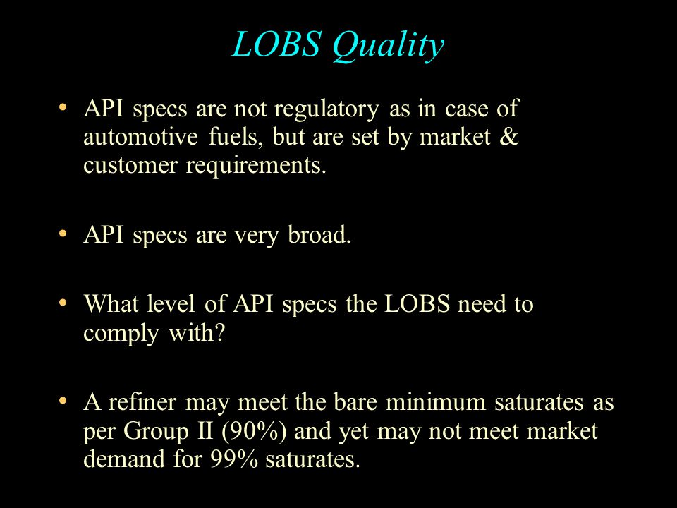 LOBS Quality API specs are not regulatory as in case of automotive fuels, but are set by market & customer requirements.