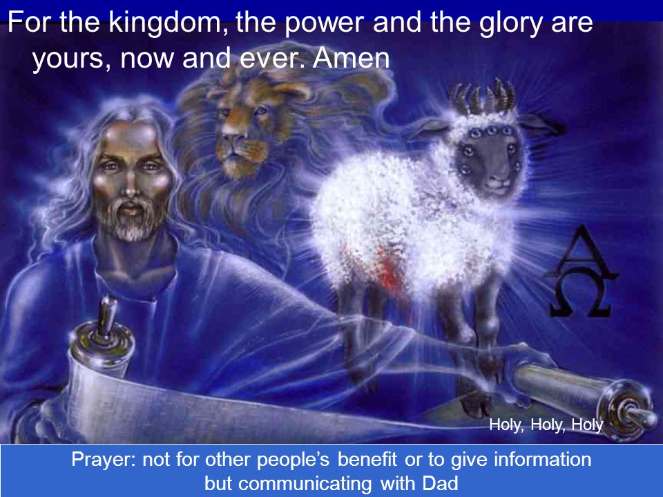 For the kingdom, the power and the glory are yours, now and ever. Amen