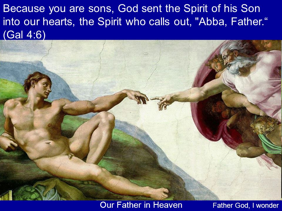 Because you are sons, God sent the Spirit of his Son into our hearts, the Spirit who calls out, Abba, Father. (Gal 4:6)