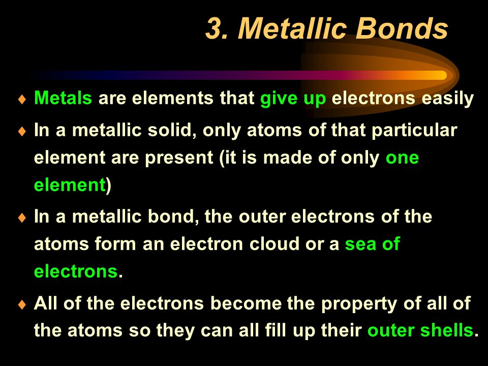 3. Metallic Bonds Metals are elements that give up electrons easily