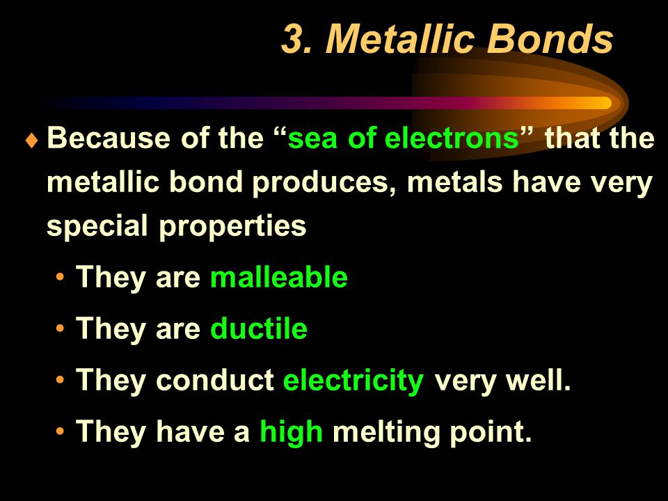 3. Metallic Bonds Because of the sea of electrons that the metallic bond produces, metals have very special properties.