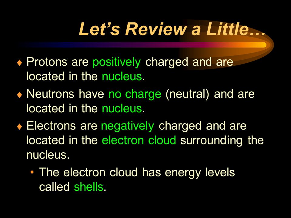 Let's Review a Little… Protons are positively charged and are located in the nucleus.