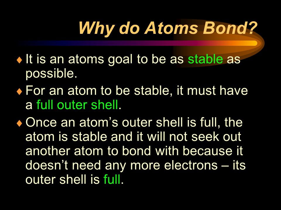 Why do Atoms Bond It is an atoms goal to be as stable as possible.