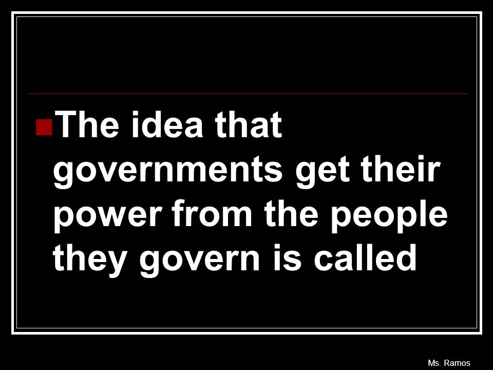 The idea that governments get their power from the people they govern is called